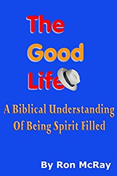 The Good Life: A Biblical Understanding Of A Spirit Filled Life by [Ron McRay]