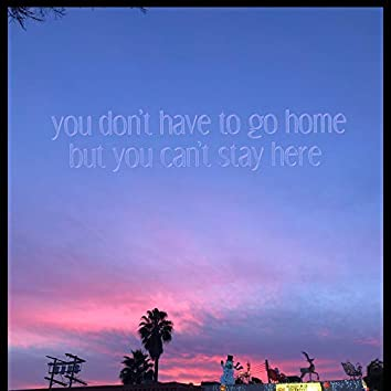 You Don't Have To Go Home But You Can't Stay Here