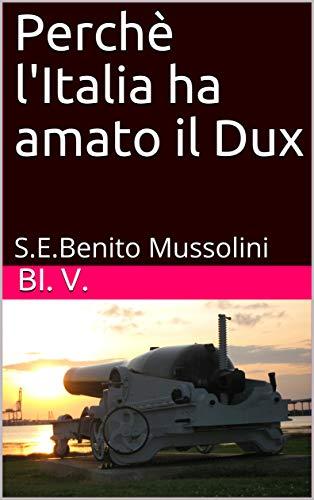 Perchè l\'Italia ha amato il Dux: S.E.Benito Mussolini (Italian Edition)