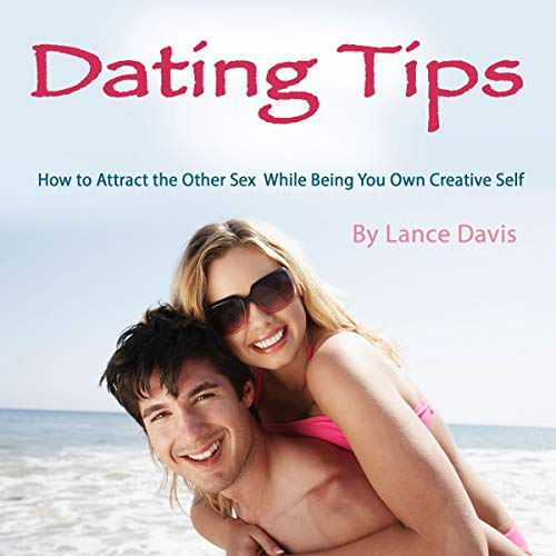Dating Tips: How to Attract the Other Sex While Being You Own Creative Self cover art