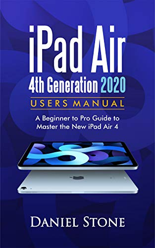 iPad Air 4th Generation 2020 User Manual : A Beginner to Pro Guide to Master the New iPad Air 4