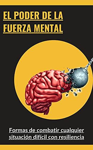 El poder de la fuerza mental: Formas de combatir cualquier situación difícil con resiliencia