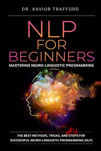 NLP for Beginners : Mastering Neuro-linguistic Programming: The Best Methods, Tricks, and Steps for Successful Neuro-linguistic Programming (NLP) (Herman Kynaston)