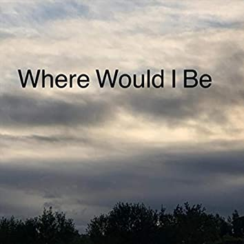 Where Would I Be