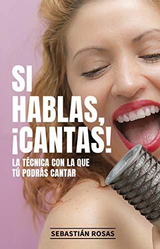 Si hablas, ¡Cantas!: La técnica con la que tú podrás cantar (Spanish Edition)