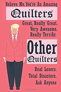 Believe Me. You're An Amazing Quilter Great, Really Great...:: Funny Trump Journal : Trump Gag Gift Better Than A Card ( 6...