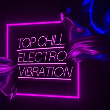 Top Chill Electro Vibration: Deep Emotion, Rest & Relax