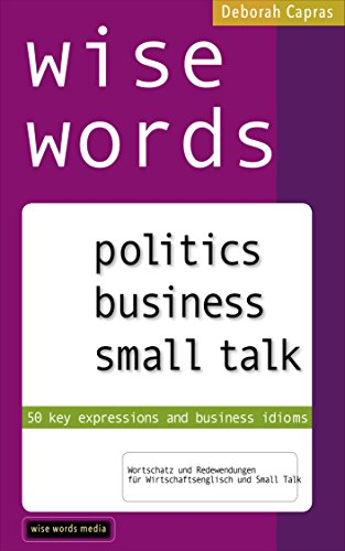wise words: politics business small talk: 50 key expressions and business idioms; Wortschatz & Redewendungen  für Wirtschaftsenglisch und Small Talk (English Edition)
