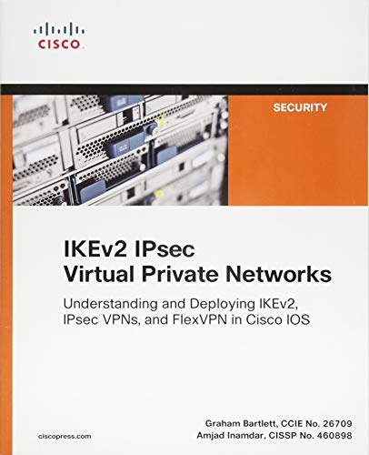 Bartlett, G: IKEv2 IPsec Virtual Private Networks: Understanding and Deploying Ikev2, Ipsec Vpns, and Flexvpn in Cisco IOS (Networking Technology)