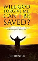 Will God Forgive Me, Can I Be Saved?: A Scriptural Examination of the Unpardonable Sin and the Saving Power of Jesus Christ