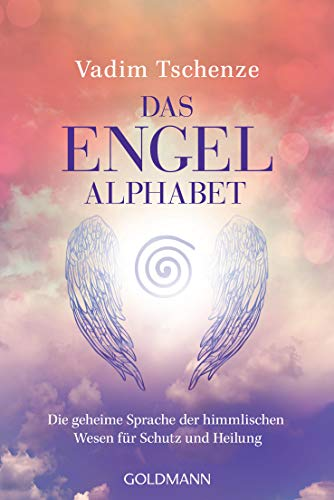 Das Engel-Alphabet: Die geheime Sprache der himmlischen Wesen für Schutz und Heilung