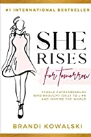 She Rises For Tomorrow: Female Entrepreneurs Who Brought Ideas To Life and Inspire The World.