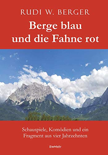 Berge blau und die Fahne rot: Schauspiele, Komödien und ein Fragment aus vier Jahrzehnten
