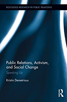 Public Relations, Activism, and Social Change: Speaking Up (Routledge Research in Public Relations Book 2) by [Kristin Demetrious]