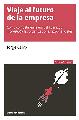 Viaje al futuro de la empresa: Cómo competir en la era del liderazgo moonshot y las organizaciones exponenciales (Business Economics)