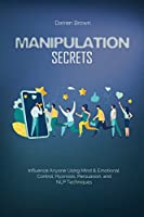 Manipulation Secrets: Influence Anyone Using Mind & Emotional Control, Hypnosis, Persuasion, and NLP Techniques