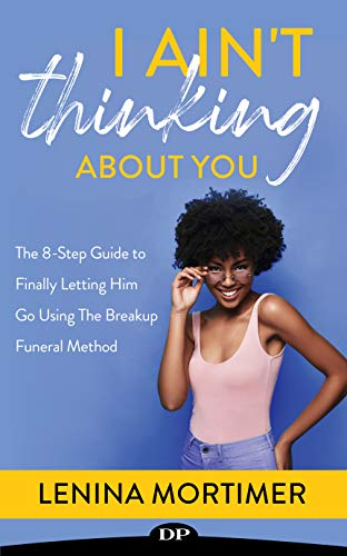 I Ain't Thinking About You: The 8-Step Guide to Finally Letting Him Go Using The Breakup Funeral Method