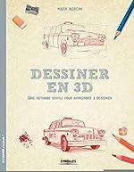 Dessiner en 3D - Une méthode simple pour apprendre à dessiner de Mark Bergin