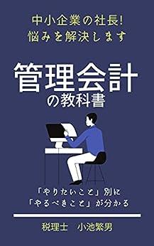 [小池繁男]の管理会計の教科書: 中小企業の社長の悩みを解決します!