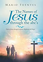 The Names of Jesus Through the ABC's: Titles of Jesus Through Scripture, Reflection & Prayer