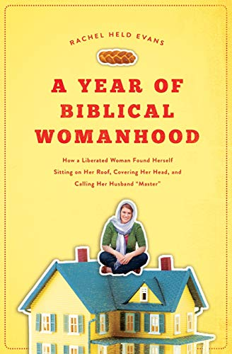 Year of Biblical Womanhood, A: How a Liberated Woman Found Herself Sitting on Her Roof, Covering Her Head, and Calling Her Husband 'Master'
