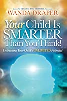 Your Child is Smarter Than You Think!: Unleashing Your Child's Unlimited Potential