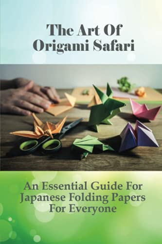 The Art Of Origami Safari: An Essential Guide For Japanese Folding Papers For Everyone: Fun And Easy Origami Animals For Kids