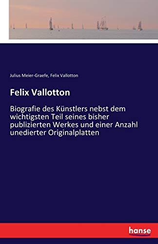 Felix Vallotton: Biografie des Künstlers nebst dem wichtigsten Teil seines bisher publizierten Werkes und einer Anzahl unedierter Originalplatten