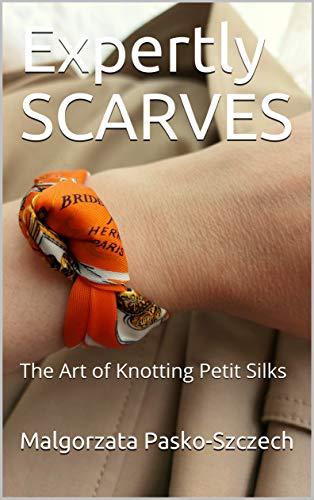 Expertly SCARVES: The Art of Knotting Petit Silks by [Malgorzata Pasko-Szczech]