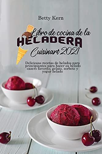 Libro de cocina de la heladera Cuisinart 2021: Deliciosas recetas de helados para principiantes para hacer su helado casero favorito, gelato, sorbete y yogur helado