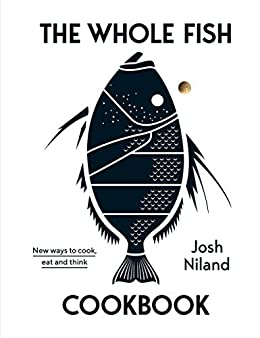 The Whole Fish Cookbook: New Ways to Cook, Eat and Think by [Josh Niland]