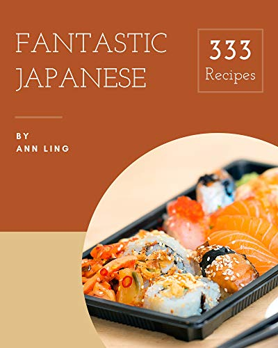 333 Fantastic Japanese Recipes: A Must-have Japanese Cookbook for Everyone (English Edition)