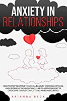 Anxiety in Relationships: How to Stop Negative Thinking, Jealousy and Panic Attacks. Understand Attachment and Fear of Abandonment to Overcome Couple Conflicts. No More Insecurities