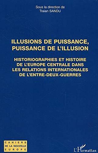 Illusions de puissance, puissance de l'illusion : Historiographies et histoire de l'Europe centrale dans les relations internationsles de l'entre-deux-guerres