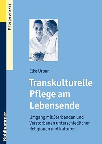 Transkulturelle Pflege am Lebensende: Umgang mit Sterbenden und Verstorbenen unterschiedlicher Religionen und Kulturen
