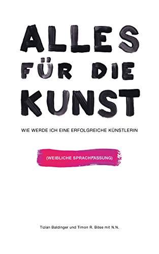 Alles für die Kunst: Wie werde ich eine erfolgreiche Künstlerin - Feminine Sprachfassung (German Edition)