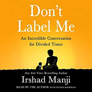 Don't Label Me     An Incredible Conversation for Divided Times              Written by:                                                                                                                                 Irshad Manji                               Narrated by:                                                                                                                                 Irshad Manji,                                                                                        Fatima Boorman                      Length: 10 hrs and 25 mins     2 ratings     Overall 4.5