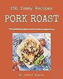 150 Yummy Pork Roast Recipes: The Best-ever of Yummy Pork Roast Cookbook