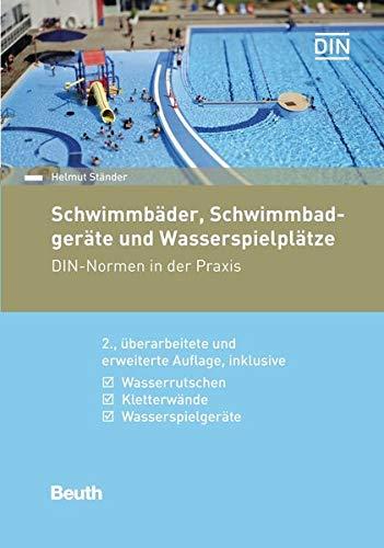 Schwimmbäder, Schwimmbadgeräte und Wasserspielplätze: DIN-Normen in der Praxis Inklusive Wasserrutschen, Kletterwände, Saunen & Wellnessanlagen (Beuth Praxis)