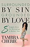 Surrounded By Sin Grounded By Love: 8 Simple Keys to Becoming A Better You
