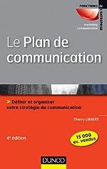 Le plan de communication - 4ème édition - Définir et organiser votre stratégie de communication - Définir et organiser votre stratégie de communication de Thierry Libaert