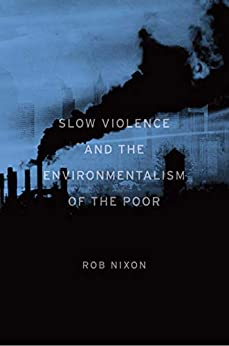 Slow Violence and the Environmentalism of the Poor by [Rob Nixon]
