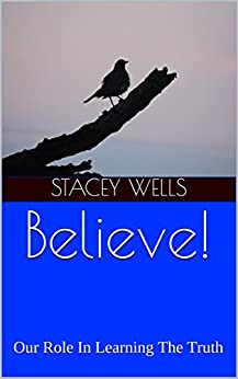 Believe!: Our Role In Learning The Truth by [Stacey Wells]