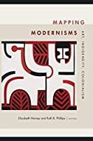 Mapping Modernisms: Art, Indigeneity, Colonialism (Objects/Histories: Critical Perspectves on Art, Material Culture, and Representation)