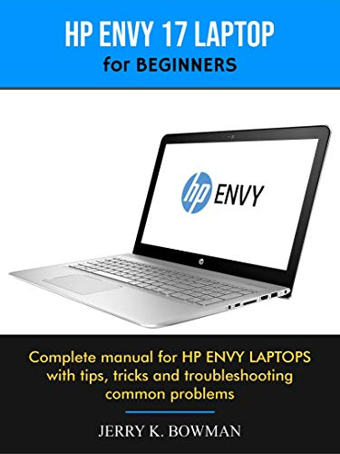 HP ENVY 17 LAPTOP for BEGINNERS : Complete manual for HP ENVY LAPTOPS with tips, tricks and troubleshooting common problems (English Edition)