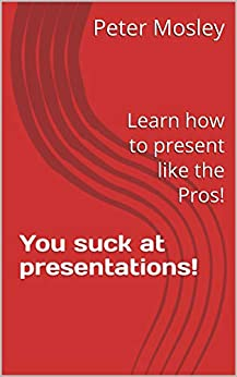 You suck at presentations!: Learn how to present like the Pros! by [Peter Mosley]