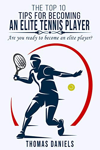 The Top 10 Tips For Becoming An Elite Tennis Player: Are you ready to become an elite player? (English Edition)