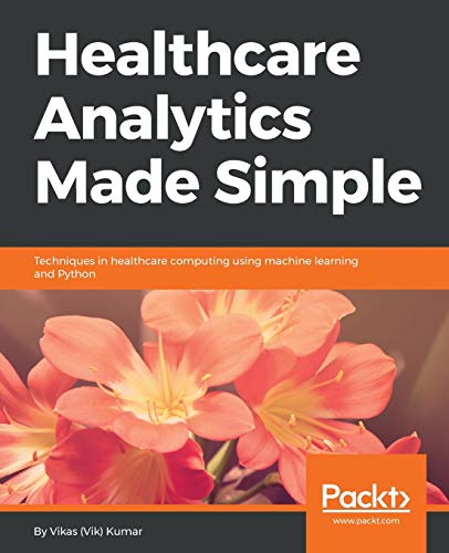 Healthcare Analytics Made Simple: Techniques in healthcare computing using machine learning and Pyth