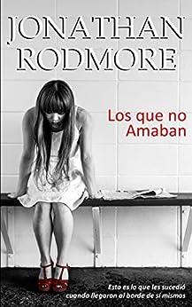 Los que no amaban: Esto es lo que les sucedió cuando llegaron al borde de sí mismos (Spanish Edition) by [Jonathan Rodmore]