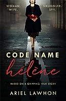 Code Name Helene : Inspired by the gripping true story of World War 2 spy Nancy Wake